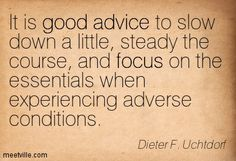 It is good advice to slow down a little, steady the course, and focus on the essentials when experiencing adverse conditions - Dieter F. Uchtdorf