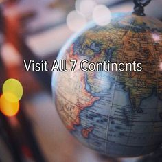 Bucket list: travel the world and visit all seven continents!