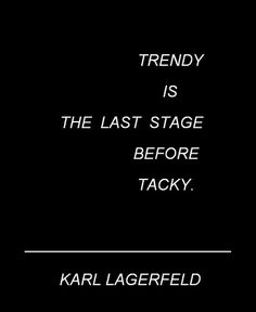 """""""Trendy is the last stage before tacky"""" - Karl Lagerfeld"""
