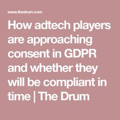 How adtech players are approaching consent in GDPR and whether they will be compliant in time Drum, Cyber, Things To Come