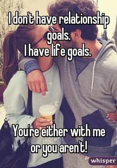 I don't have relationship goals. I have life goals.      You're either with me or you aren't!