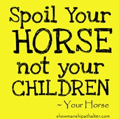 unless you are the child.  Then spoil your child with a horse. www.showmanshipathalter.com