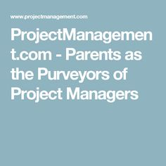 ProjectManagement.com - Parents as the Purveyors of Project Managers