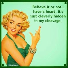 nice Believe it or not, I have a heart. It's just cleverly hidden in my cleavage... by http://www.dezdemonhumor.space/retro-humor/believe-it-or-not-i-have-a-heart-its-just-cleverly-hidden-in-my-cleavage/