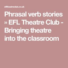 Phrasal verb stories » EFL Theatre Club - Bringing theatre into the classroom