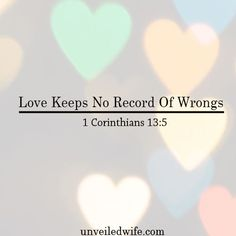 "What Is Love – Part 9 – Love Keeps No Record Of Wrongs --- ""4 Love is patient, love is kind. It does not envy, it does not boast, it is not proud. 5 It does not dishonor others, it is not self-seeking, it is not easily angered, it keeps no record of… Read More Here http://unveiledwife.com/what-is-love-part-9-love-keeps-no-record-of-wrongs/ #marriage #love"