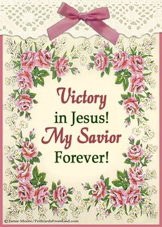 O victory in Jesus, My Savior, forever. He sought me and bought me With His redeeming blood; He loved me ere I knew Him And all my love is due Him, He plunged me to victory, Beneath the cleansing flood.  (Eugene Bartlett, 1939)  https://www.facebook.com/PostcardsFromGod/