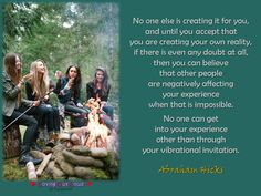 No one else is creating it for you, and until you accept that you are creating your own reality, if there is even any doubt at all, then you can believe that other people are negatively affecting your experience when that is impossible. No one can get into your experience other than through your vibrational invitation.