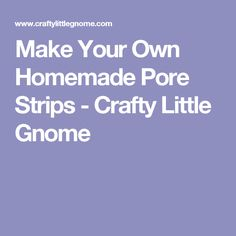 Make Your Own Homemade Pore Strips - Crafty Little Gnome