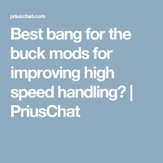 Best bang for the buck mods for improving high speed handling? | PriusChat