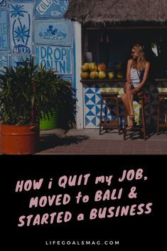 move to Bali, start a business, quit your job. inspiration to make your dreams come true. it's not without effort and hard work, but it's doable!