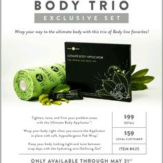 Act now.  Get the trio, 4 body wraps, fab wraps and defining gel.  All for $59 only until May 31st.   Www.body-wrap.info