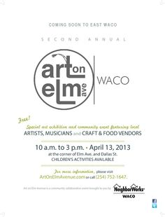 Waco, TX Special art exhibition and community event featuring local ARTISTS, MUSICIANS and CRAFT & FOOD VENDORS April 13, 2013 • 10 a.m. to 3 p.m. at the corner of Elm Ave. and Dallas St. CHILDREN'S ACTIV… Click flyer for more >>