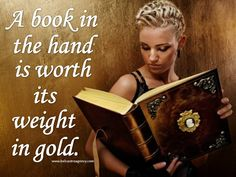 """""""A book in the hand is worth its weight in gold."""""""