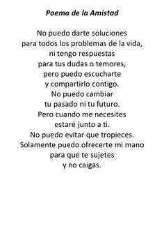 Poema de la Amistad  No puedo darte soluciones  para todos los problemas de la vida,  ni tengo respuestas  para tus dudas o te...