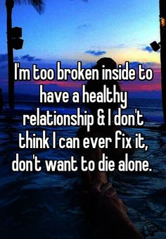 """""""I'm too broken inside to have a healthy relationship & I don't think I can ever fix it, don't want to die alone. """""""