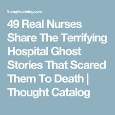49 Real Nurses Share The Terrifying Hospital Ghost Stories That Scared Them To Death | Thought Catalog