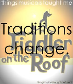 Things musicals taught me: Traditions change.   Fiddler on the Roof