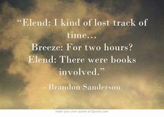 """""""Elend: I kind of lost track of time… Breeze: For two hours? Elend: There were books involved.""""  Mistborn"""