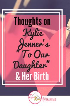 Thoughts on Kylie Jenners To Our Daughter & Her Birth