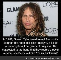 """In Steven Tyler heard an old Aerosmith song on the radio and didn't recognize it due to memory loss from years of drug use. He suggested to the band that they record a cover version. Joe Perry told him """"It's us, fuckhead. Steven Tyler Aerosmith, Joe Perry, Unbelievable Facts, Old Music, Music Memes, Music Quotes, Wtf Fun Facts, Crazy Facts, Funny Facts"""