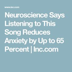 Neuroscience Says Listening to This Song Reduces Anxiety by Up to 65 Percent | Inc.com