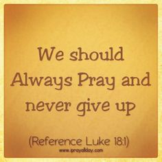 Always Pray and never give up Luke 18 1, Pray Without Ceasing, Prayer Quotes, Word Of God, Never Give Up, Savior, Inspirational Quotes, Motivational, Tattoo Quotes