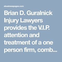 Brian D. Guralnick Injury Lawyers provides the V.I.P. attention and treatment of a one person firm, combined with the experience and resources of a volume mega firm. http://ebusinesspages.com/Brian-D.-Guralnick-Injury-Lawyers_dmqul.co