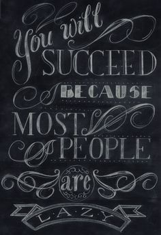 You will succeed because most people are lazy.