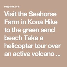"Visit the Seahorse Farm in Kona Hike to the green sand beach Take a helicopter tour over an active volcano Star gaze atop Mauna Kea Visit Punalu'u black sand beach Take a guided hike to see lava flow Tour a coffee plantation in Kona Hike through a fern valley and lava tube at Volcano National Park Explore Hilo town Snorkel at Kealakekua Visit Pu'uhonua O Honaunau, or the City of Refuge Spend the day at Hapuna beach Night dive with manta rays Hike to ""Akaka falls Explore Waipi'o Valley"