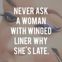 Never ask a woman with winged eyeliner why she's late! #quoteoftheday