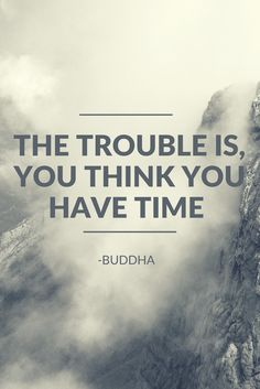 The trouble is, you think you have time. -BUDDHA