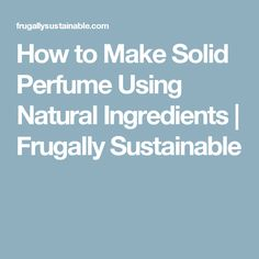 How to Make Solid Perfume Using Natural Ingredients | Frugally Sustainable