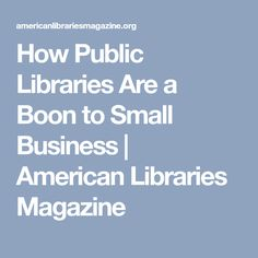 How Public Libraries Are a Boon to Small Business | American Libraries Magazine