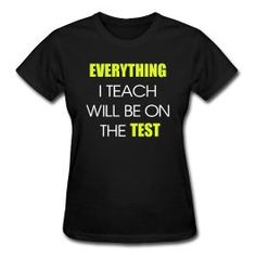 """Everything I teach will be on the Test...I need to wear this on the first day of school! Maybe then I will not be asked, """"Does this count for a grade?"""""""