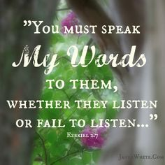 Ezekiel 2:7 (NIV) - You must speak My words to them, whether they listen or fail to listen, for they are rebellious.