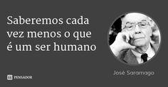 Saberemos cada vez menos o que é um ser humano... Frase de José Saramago.