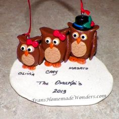 HANDMADE OWL FAMILY OF 3 CHRISTMAS ORNAMENTS $30.00 These ornaments are entirely handmade of polymer clay. They all have Swarovski crystal eyes and are on a snow drift.  Dad is wearing his top hat, Mom is wearing her cutest little bow and the kids are wearing either bows or hats to match their parents.  They have an attached hanger and are approximately 2 ½ inches tall.  Personalization also available at NO additional charge. Order at www.franshomemadewonders.com