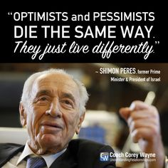 "#shimonperes #israel #primeminister #president #optimism #pessimism #politics #peace #purpose #mission #goals #dreams #relationships #business #coachcoreywayne #greatquotes Photo by Lior Mizrahi/Getty Images ""Optimists and pessimists die the same way. They just live differently."" ~ Shimon Peres"