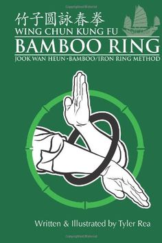 Wing Chun Kung Fu Bamboo Ring: Martial Methods and Details of the Jook Wan Heun of Wing Chun.11 Ring Sets, history, structural points, terminology and more.