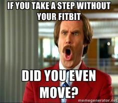 If you take a step without your Fitbit did you even move? - ron burgundy shocked