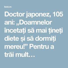 """Doctor japonez, 105 ani: """"Doamnelor încetați să mai țineți diete și să dormiți mereu!"""" Pentru a trăi mult… Thats Not My, Spirituality, Health Fitness, Love You, Mindfulness, Quotes, Yui, Amazing, Medicine"""