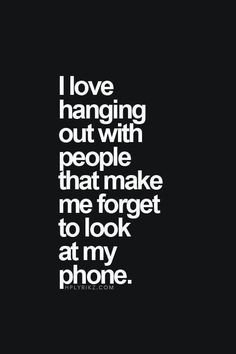 I love hanging out with people that make me forget to look at my phone.