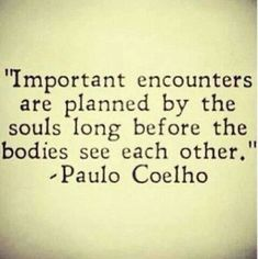 Important encounters are planned by the souls long before the bodies see each other. Paulo Coelho (quotes about life, inspirational quotes, motivational quotes, love quotes) Inspirational Quotes About Love, Great Quotes, Quotes To Live By, Me Quotes, Quotes About Soulmates, Change Quotes, Quotes About Fate, Strong Quotes, Attitude Quotes
