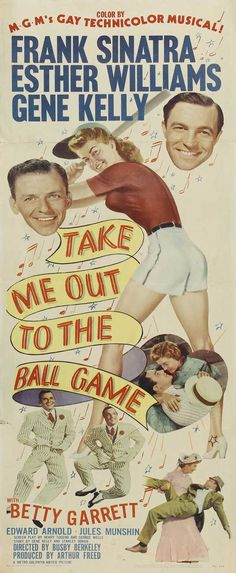 """Take Me Out to the Ball Game is a 1949 Technicolor musical film starring Frank Sinatra, Esther Williams, and Gene Kelly. The movie was directed by Busby Berkeley. The title and nominal theme is taken from the unofficial anthem of American baseball, """"Take Me Out to the Ball Game"""". The movie was released in the United Kingdom as Everybody's Cheering."""