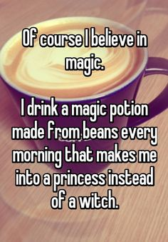 """Of course I believe in magic.  I drink a magic potion made from beans every morning that makes me into a princess instead of a witch."""