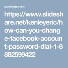 https://www.slideshare.net/kenleyeric/how-can-you-change-facebook-account-password-dial-1-8882599422