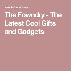 The Fowndry - The Latest Cool Gifts and Gadgets