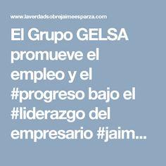 El Grupo GELSA promueve el empleo y el #progreso bajo el #liderazgo del empresario #jaimeesaparzarhenals