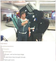 """Josh with all the boys' bags""  ""I don't think they brought enough""  ""No, That's just Lou's""   hahahahaha"